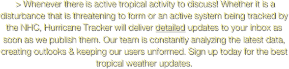 > Whenever there is active tropical activity to discuss! Whether it is a disturbance that is threatening to form or an active system being tracked by the NHC, Hurricane Tracker will deliver detailed updates to your inbox as soon as we publish them. Our team is constantly analyzing the latest data, creating outlooks & keeping our users unformed. Sign up today for the best tropical weather updates.